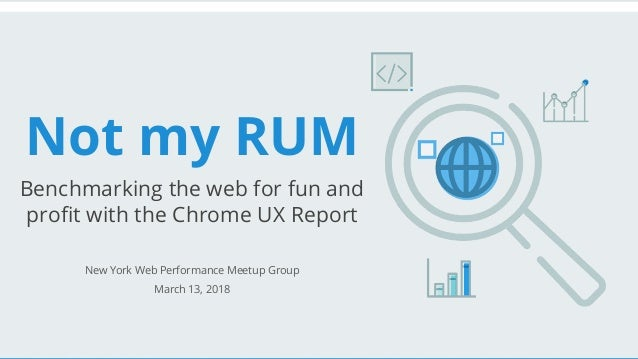 Not my RUM Benchmarking the web for fun and profit with the Chrome UX Report New York Web Performance Meetup Group March 1...
