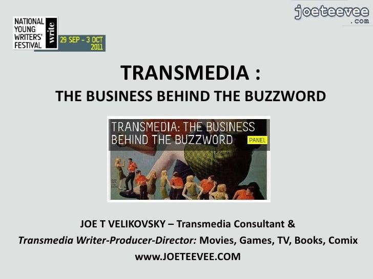 TRANSMEDIA :THE BUSINESS BEHIND THE BUZZWORD<br />JOE T VELIKOVSKY – Transmedia Consultant &<br />Transmedia Writer-Produc...