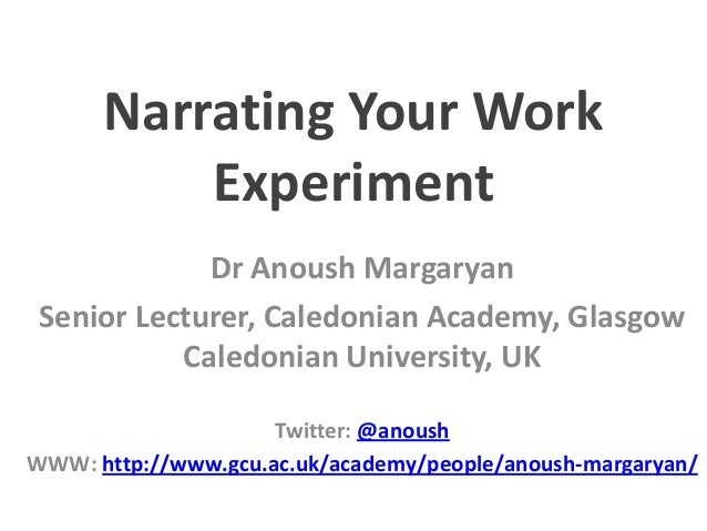 Narrating Your Work Experiment Dr Anoush Margaryan Senior Lecturer, Caledonian Academy, Glasgow Caledonian University, UK ...