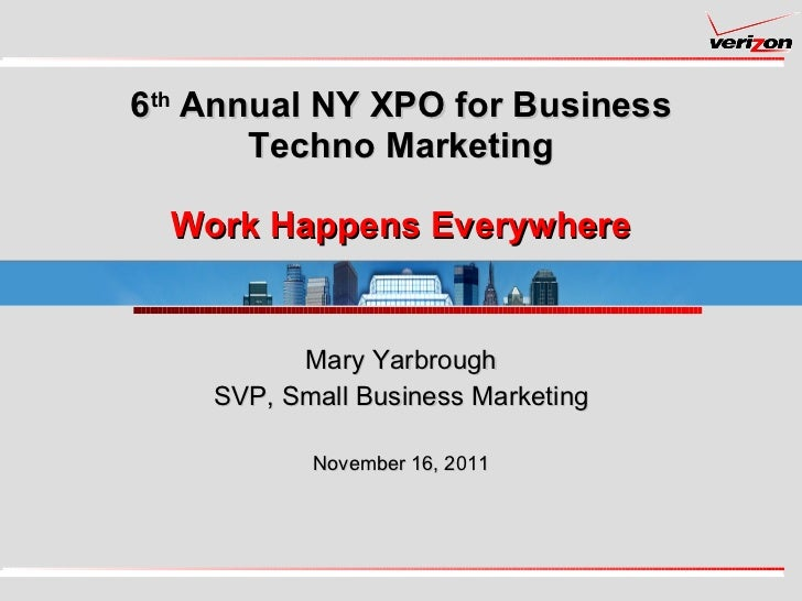 6 th  Annual NY XPO for Business Techno Marketing Work Happens Everywhere Mary Yarbrough SVP, Small Business Marketing Nov...