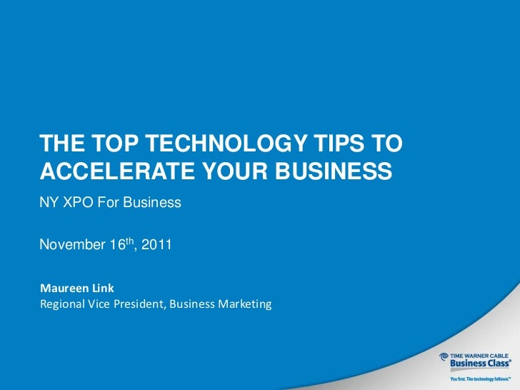 THE TOP TECHNOLOGY TIPS TOACCELERATE YOUR BUSINESSNY XPO For BusinessNovember 16th, 2011Maureen LinkRegional Vice Presiden...