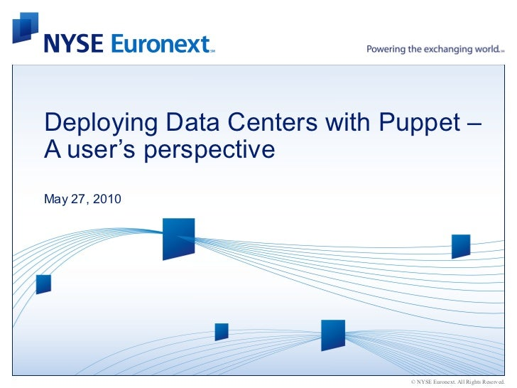 Deploying Data Centers with Puppet –A user's perspectiveMay 27, 2010                              © NYSE Euronext. All Rig...
