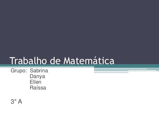 Trabalho de Matemática  Grupo: Sabrina  Danya  Ellen  Raíssa  3° A