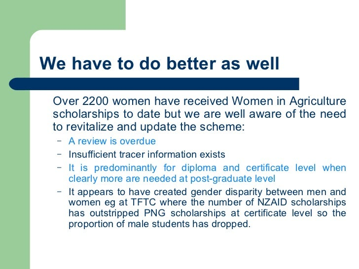 We have to do better as well <ul><li>Over 2200 women have received Women in Agriculture scholarships to date but we are we...