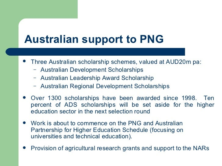 Australian support to PNG <ul><li>Three Australian scholarship schemes, valued at AUD20m pa: </li></ul><ul><ul><li>Austral...
