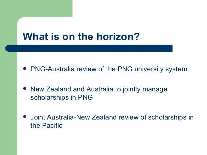 What is on the horizon? <ul><li>PNG-Australia review of the PNG university system </li></ul><ul><li>New Zealand and Austra...