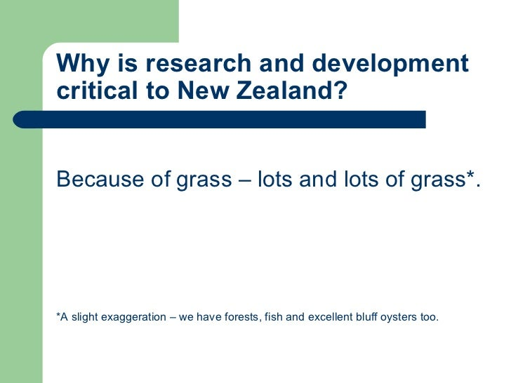 Why is research and development critical to New Zealand? <ul><li>Because of grass – lots and lots of grass*. </li></ul><ul...