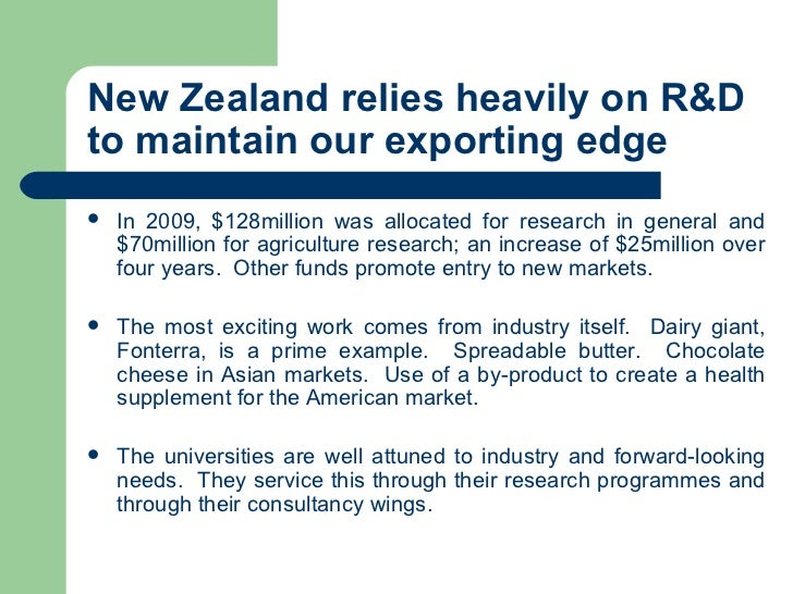 New Zealand relies heavily on R&D to maintain our exporting edge <ul><li>In 2009, $128million was allocated for research i...