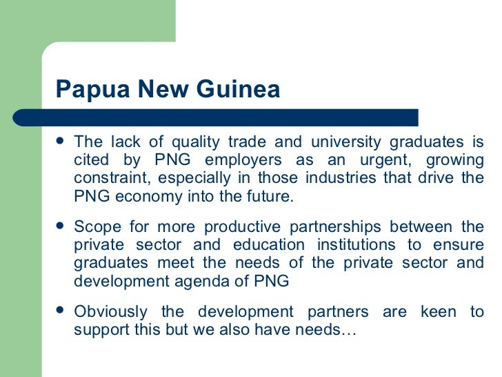 Papua New Guinea <ul><li>The lack of quality trade and university graduates is cited by PNG employers as an urgent, growin...