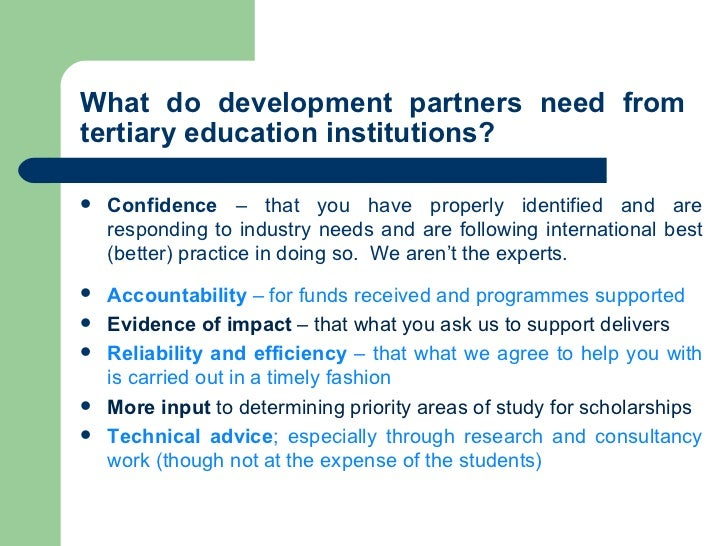What do development partners need from  tertiary education institutions? <ul><li>Confidence  – that you have properly iden...