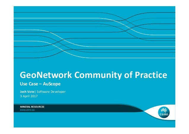 GeoNetwork Community of Practice Use Case – AuScope MINERAL RESOURCES Josh Vote| Software Developer 3 April 2017