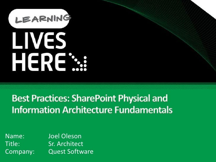 Best Practices: SharePoint Physical and Information Architecture Fundamentals<br />Name:		Joel Oleson<br />Title:		Sr. Arc...