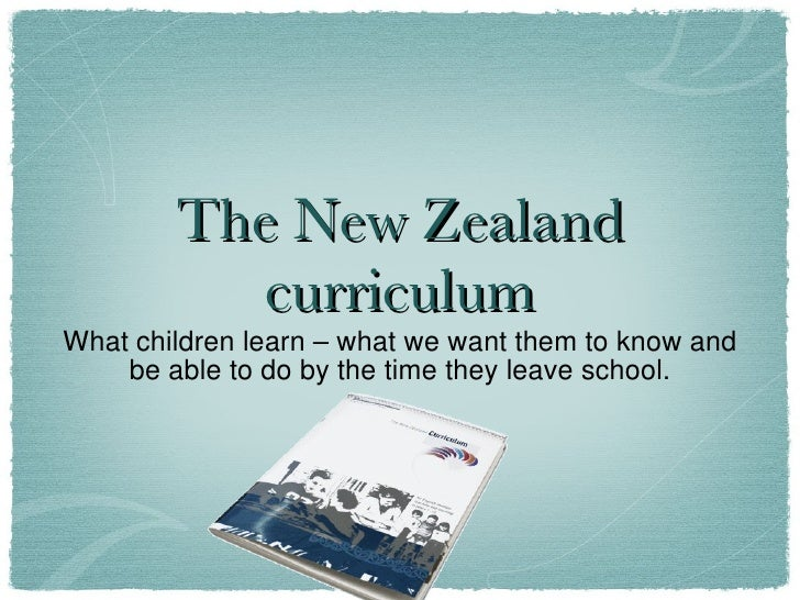 The New Zealand curriculum <ul><li>What children learn – what we want them to know and be able to do by the time they leav...