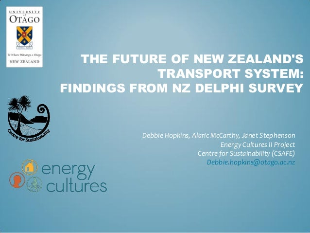 THE FUTURE OF NEW ZEALAND'S TRANSPORT SYSTEM: FINDINGS FROM NZ DELPHI SURVEY Debbie Hopkins, Alaric McCarthy, Janet Stephe...