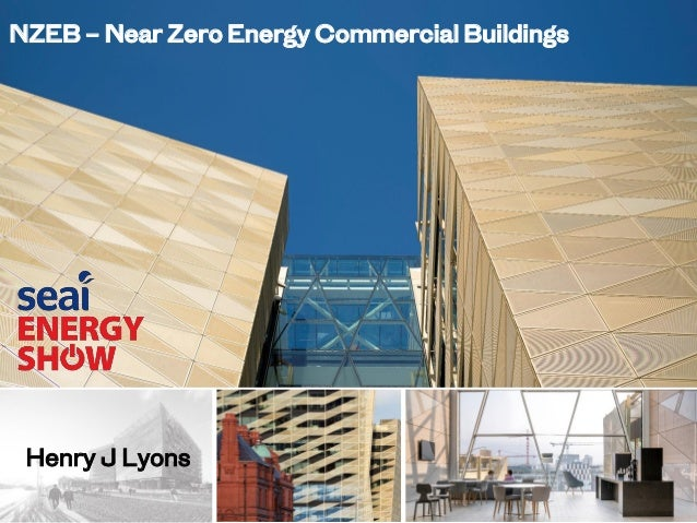 NZEB – Near Zero Energy Commercial Buildings Henry J Lyons