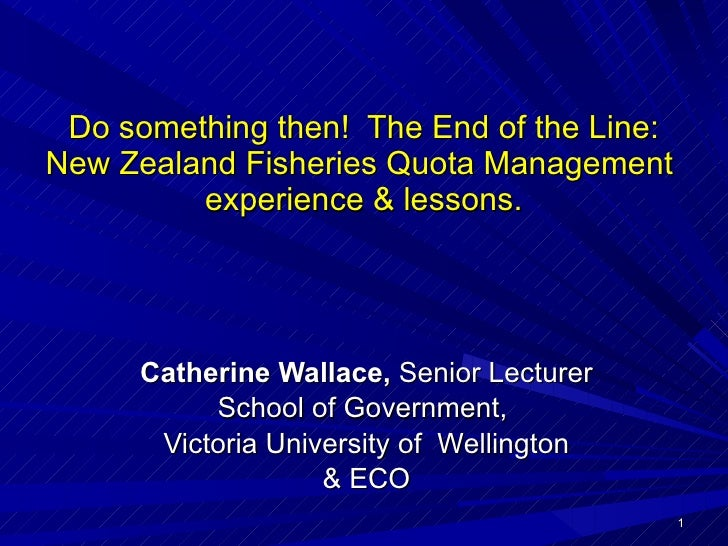 Do something then!  The End of the Line: New Zealand Fisheries Quota Management  experience & lessons. Catherine Wallace, ...