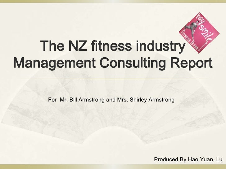 The NZ fitness industry Management Consulting Report      For Mr. Bill Armstrong and Mrs. Shirley Armstrong               ...