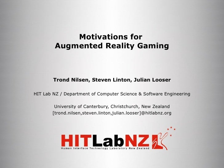 Motivations for  Augmented Reality Gaming Trond Nilsen, Steven Linton, Julian Looser HIT Lab NZ / Department of Computer S...