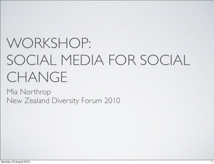 WORKSHOP:     SOCIAL MEDIA FOR SOCIAL     CHANGE     Mia Northrop     New Zealand Diversity Forum 2010     Monday, 23 Augu...