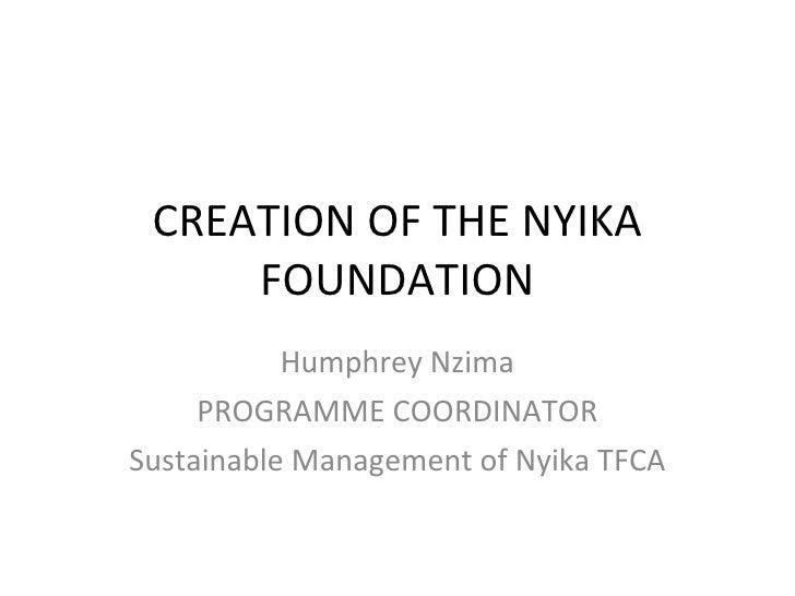 CREATION OF THE NYIKA FOUNDATION Humphrey Nzima PROGRAMME COORDINATOR Sustainable Management of Nyika TFCA