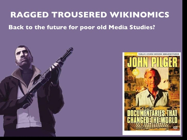 RAGGED TROUSERED WIKINOMICS Back to the future for poor old Media Studies?