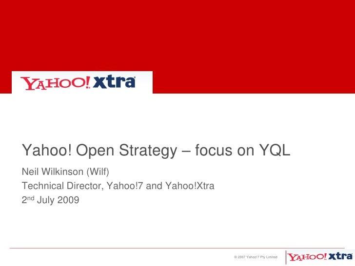 Yahoo! Open Strategy – focus on YQL<br />Neil Wilkinson (Wilf)<br />Technical Director, Yahoo!7 and Yahoo!Xtra<br />2nd Ju...