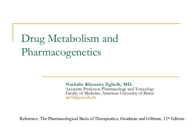 Drug Metabolism and Pharmacogenetics Nathalie Khoueiry Zgheib, MD. Associate Professor, Pharmacology and Toxicology Facult...