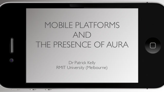 MOBILE PLATFORMS AND THE PRESENCE OF AURA Dr Patrick Kelly RMIT University (Melbourne)