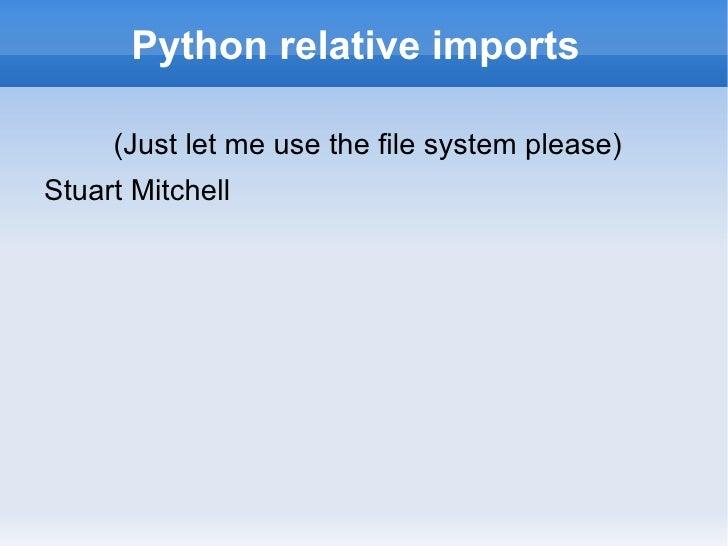 Python relative imports  <ul>(Just let me use the file system please) <li>Stuart Mitchell </li></ul>