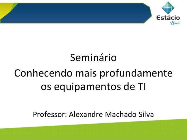 Arquitetura de Computadores Seminário Conhecendo mais profundamente os equipamentos de TI Professor: Alexandre Machado Sil...