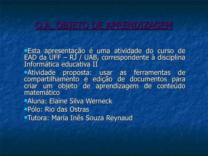 O.A. OBJETO DE APRENDIZAGEM <ul><li>Esta apresentação é uma atividade do curso de EAD da UFF – RJ / UAB, correspondente à ...