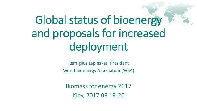 Global status of bioenergy and proposals for increased deployment Remigijus Lapinskas, President World Bioenergy Associati...