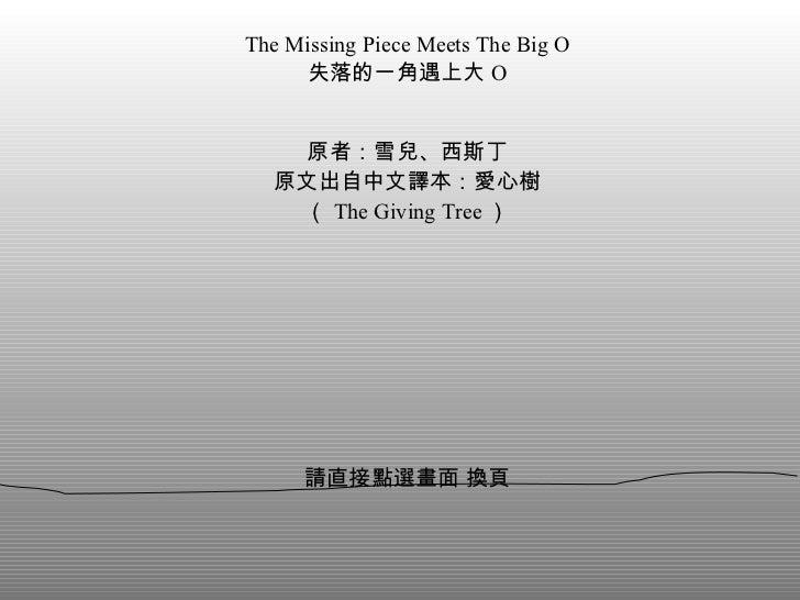 The Missing Piece Meets The Big O 失落的一角遇上大 O 原者:雪兒、西斯丁 原文出自中文譯本:愛心樹 ( The Giving Tree ) 請直接點選畫面 換頁