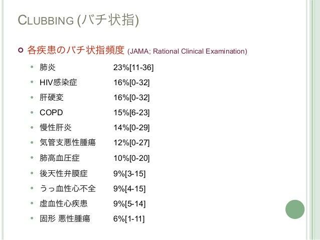 CLUBBING (バチ状指)   各疾患のバチ状指頻度 (JAMA; Rational Clinical Examination)       肺炎            23%[11-36]       HIV感染症        1...