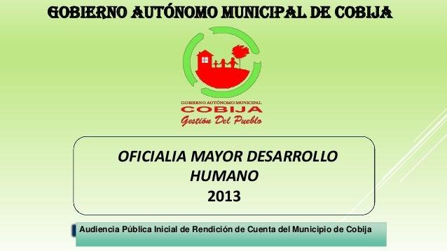 OFICIALIA MAYOR DESARROLLO HUMANO 2013 GOBIERNO AUTÓNOMO MUNICIPAL DE COBIJA Audiencia Pública Inicial de Rendición de Cue...