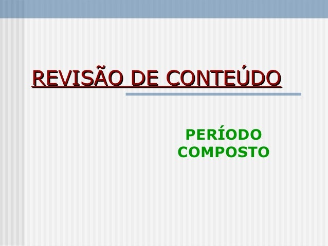 REVISÃO DE CONTEÚDOREVISÃO DE CONTEÚDO PERÍODO COMPOSTO