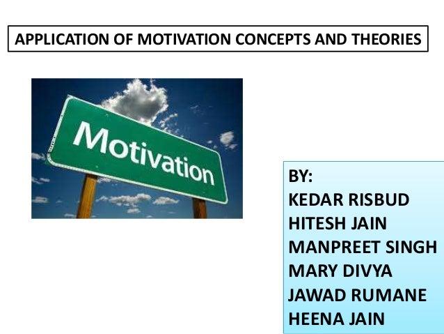 APPLICATION OF MOTIVATION CONCEPTS AND THEORIES  BY: KEDAR RISBUD HITESH JAIN MANPREET SINGH MARY DIVYA JAWAD RUMANE HEENA...