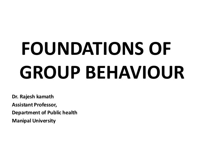 FOUNDATIONS OF GROUP BEHAVIOUR Dr. Rajesh kamath Assistant Professor, Department of Public health Manipal University