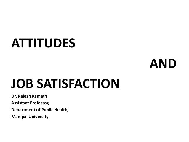 ATTITUDES AND JOB SATISFACTION Dr. Rajesh Kamath Assistant Professor, Department of Public Health, Manipal University