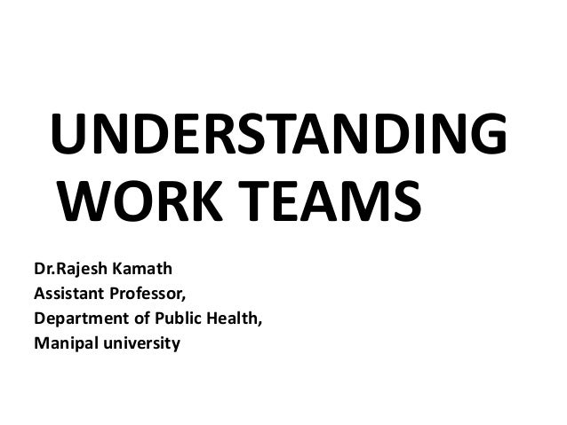 UNDERSTANDING WORK TEAMS Dr.Rajesh Kamath Assistant Professor, Department of Public Health, Manipal university