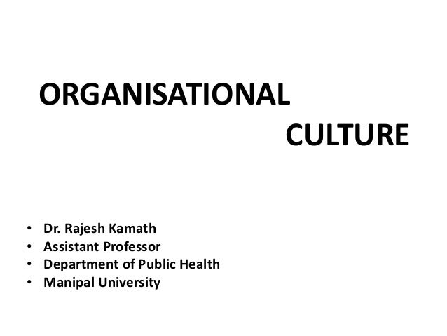 ORGANISATIONAL CULTURE • Dr. Rajesh Kamath • Assistant Professor • Department of Public Health • Manipal University