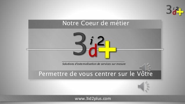 d 2i Solutions d'externalisation de services sur mesure www.3id2plus.com Notre Coeur de métier Permettre de vous centrer s...