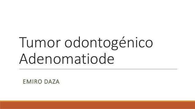 Tumor odontogénico Adenomatiode EMIRO DAZA