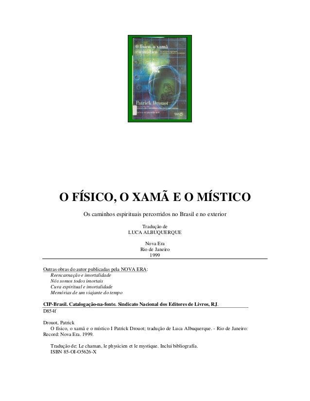 Patrick Drouot O FÍSICO, O XAMÃ E O MÍSTICO Os caminhos espirituais percorridos no Brasil e no exterior Tradução de LUCA A...