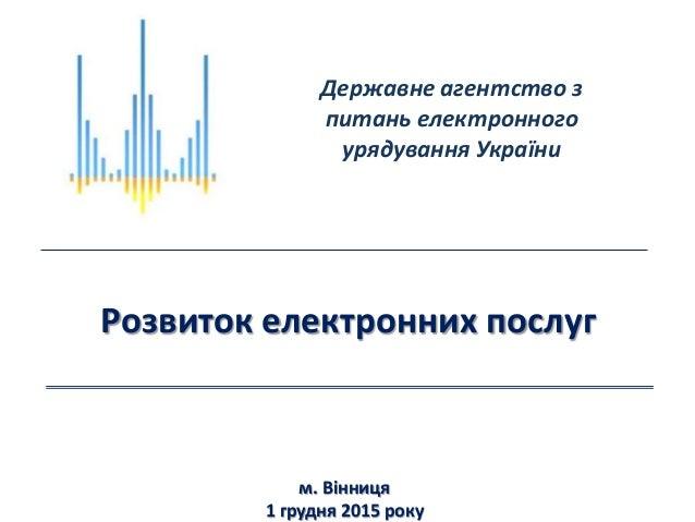 Розвиток електронних послуг м. Вінниця 1 грудня 2015 року Державне агентство з питань електронного урядування України
