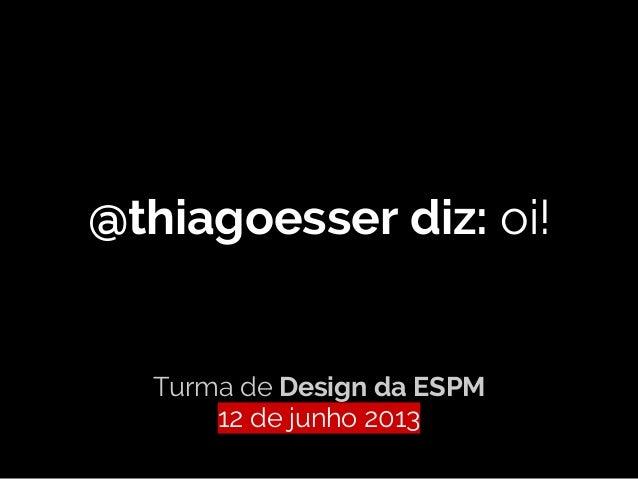 @thiagoesser diz: oi!Turma de Design da ESPM12 de junho 2013