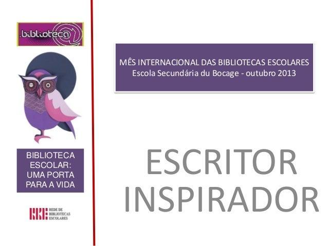 MÊS INTERNACIONAL DAS BIBLIOTECAS ESCOLARES Escola Secundária du Bocage - outubro 2013 ESCRITOR INSPIRADOR BIBLIOTECA ESCO...