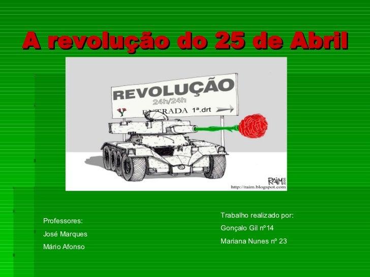 A revolução do 25 de Abril Trabalho realizado por: Gonçalo Gil nº14 Mariana Nunes nº 23 Professores: José Marques Mário Af...