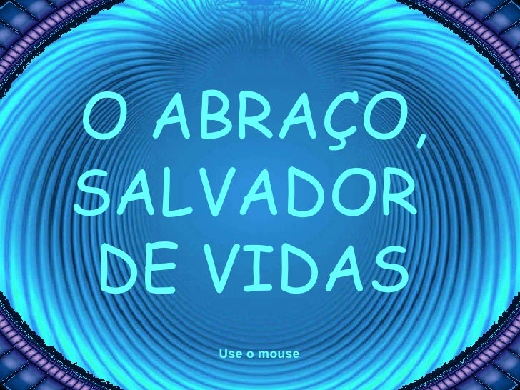 O ABRAÇO, SALVADOR  DE VIDAS Use o mouse