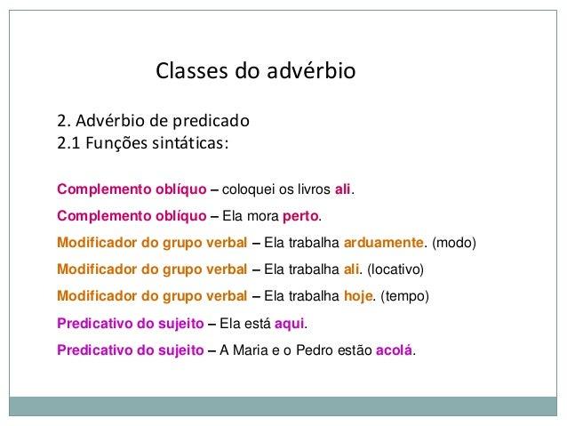 Classes do advérbio 2. Advérbio de predicado 2.1 Funções sintáticas: Complemento oblíquo – coloquei os livros ali. Complem...